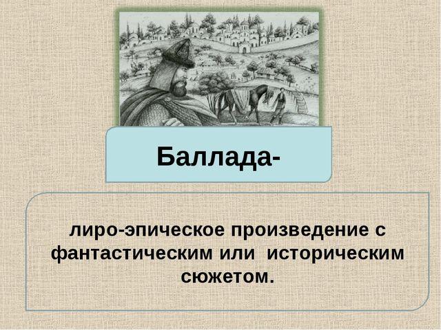 Баллада- лиро-эпическое произведение с фантастическим или историческим сюжетом.