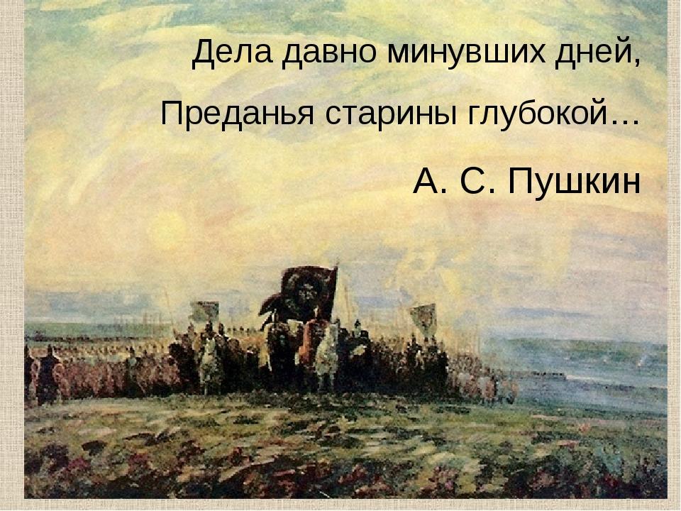 Дела давно минувших дней, Преданья старины глубокой… А. С. Пушкин
