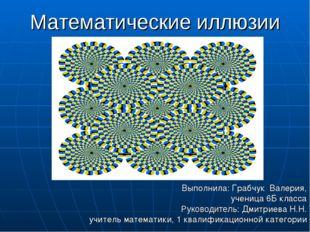 Математические иллюзии Выполнила: Грабчук Валерия, ученица 6Б класса Руководи