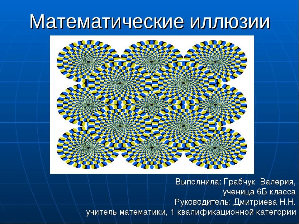 Математические иллюзии Выполнила: Грабчук Валерия, ученица 6Б класса Руководи...