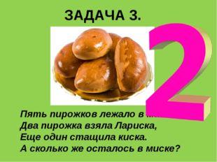 ЗАДАЧА 3. Пять пирожков лежало в миске. Два пирожка взяла Лариска, Еще один