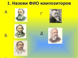 1. Назови ФИО композиторов А  Б В  Г Д