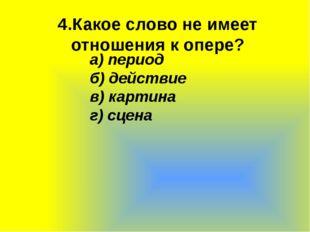 4.Какое слово не имеет отношения к опере? а)период б)действие в)картина г)