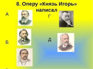 8. Оперу «Князь Игорь» написал А  Б В  Г Д