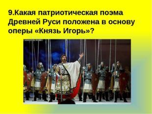 9.Какая патриотическая поэма Древней Руси положена в основу оперы «Князь Иго