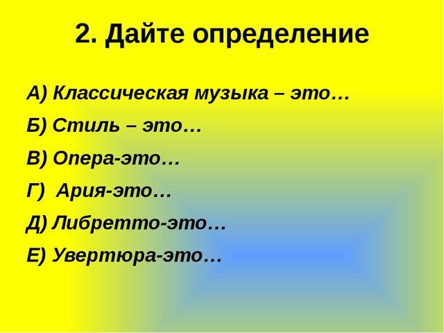 2. Дайте определение А) Классическая музыка – это… Б) Стиль – это… В) Опера-э...