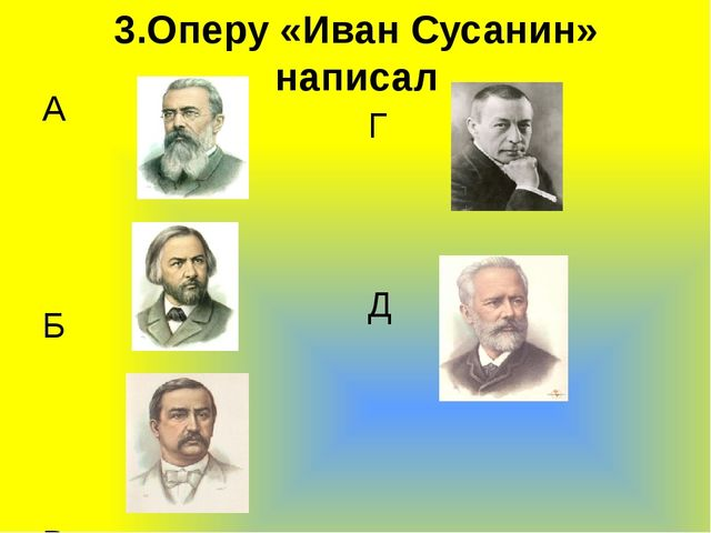 3.Оперу «Иван Сусанин» написал А  Б В  Г Д