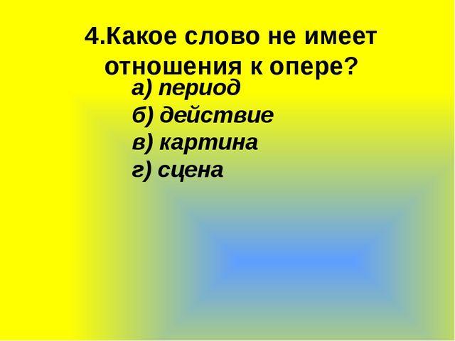 4.Какое слово не имеет отношения к опере? а)период б)действие в)картина г)...