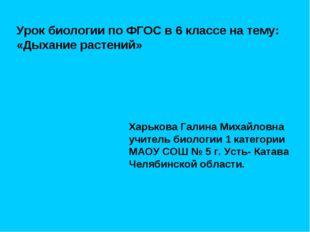 Урок биологии по ФГОС в 6 классе на тему: «Дыхание растений» Харькова Галина