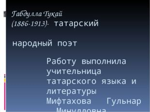 Габдулла Тукай (1886-1913)- татарский народный поэт Работу выполнила учитель