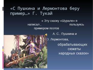 «С Пушкина и Лермонтова беру пример…» Г. Тукай « Эту сказку «Шурале» я