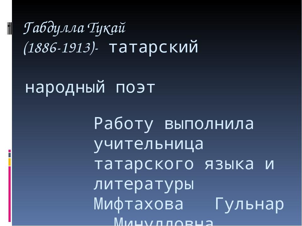 Габдулла Тукай (1886-1913)- татарский народный поэт Работу выполнила учитель...
