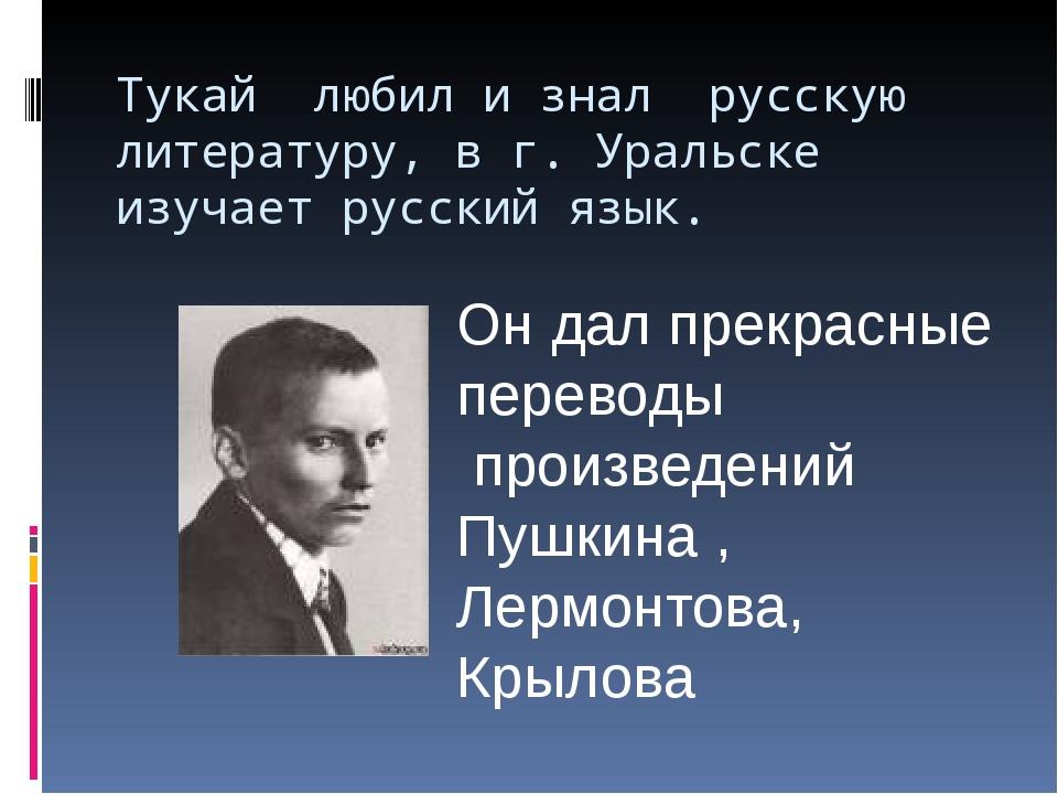 Тукай любил и знал русскую литературу, в г. Уральске изучает русский язык. Он...