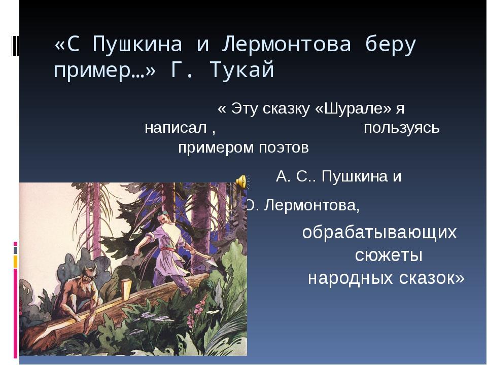 «С Пушкина и Лермонтова беру пример…» Г. Тукай « Эту сказку «Шурале» я...