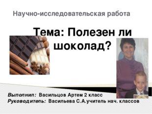 Научно-исследовательская работа Тема: Полезен ли шоколад? Выполнил: Васильцов