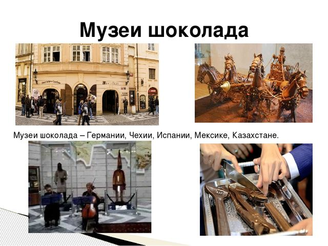 Музеи шоколада Музеи шоколада – Германии, Чехии, Испании, Мексике, Казахстане.