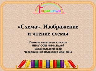 «Схема». Изображение и чтение схемы Учитель начальных классов МБОУ СОШ №14 г.