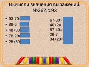 Вычисли значения выражений.№262,с.93 93-70=23 89-6= 83 48+30=78 78-20=58 25+5