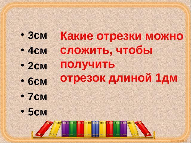 3см 4см 2см 6см 7см 5см Какие отрезки можно сложить, чтобы получить отрезок д...