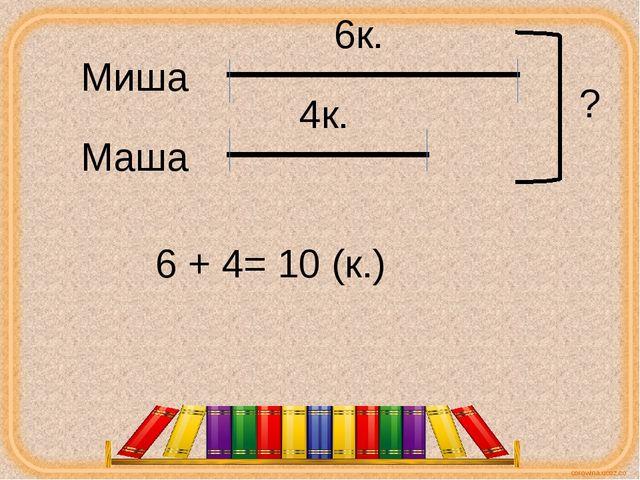 Миша Маша 6к. 4к. ? 6 + 4= 10 (к.) corowina.ucoz.com