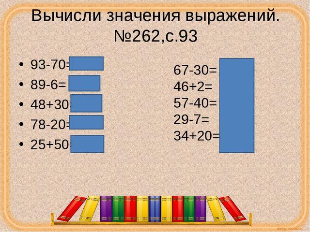 Вычисли значения выражений.№262,с.93 93-70=23 89-6= 83 48+30=78 78-20=58 25+5...
