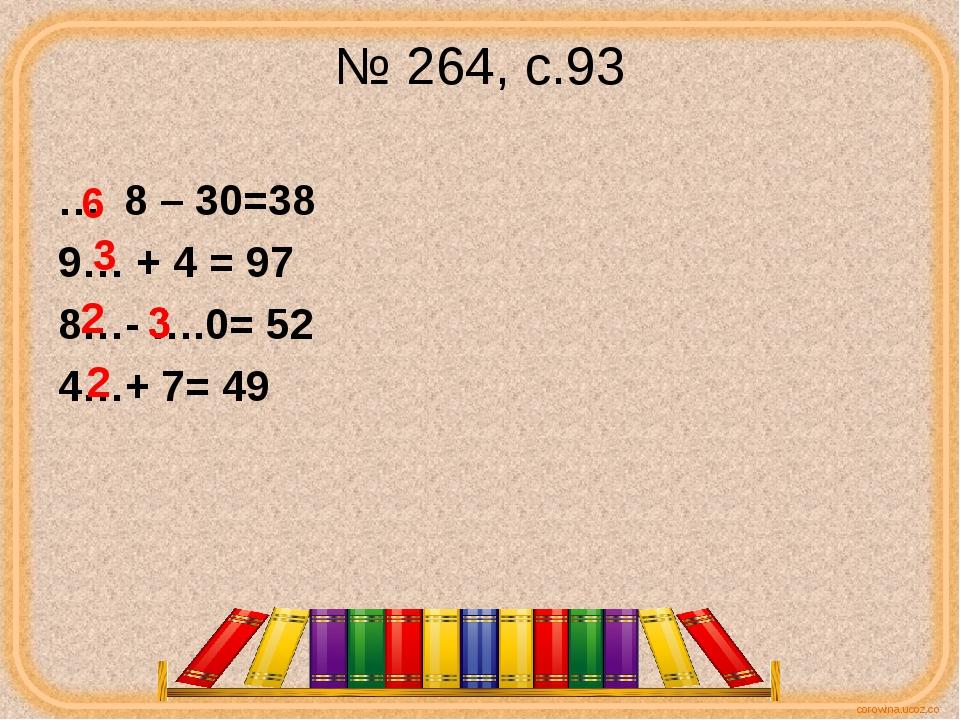№ 264, с.93 … 8 – 30=38 9… + 4 = 97 8…- ….0= 52 4…+ 7= 49 6 3 2 2 corowina.uc...