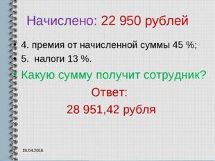 Начислено: 22 950 рублей 4. премия от начисленной суммы 45 %; 5. налоги 13 %.