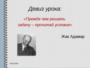 Девиз урока: «Прежде чем решать задачу – прочитай условие» Жак Адамар 19.04.2