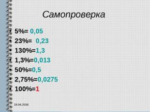 Самопроверка 5%= 0,05 23%= 0,23 130%=1,3 1,3%=0,013 50%=0,5 2,75%=0,0275 100%