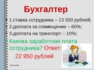 Бухгалтер 1.ставка сотрудника – 13 500 рублей; 2.доплата за совмещение – 60%;