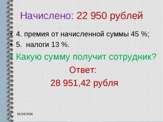 Начислено: 22 950 рублей 4. премия от начисленной суммы 45 %; 5. налоги 13 %....