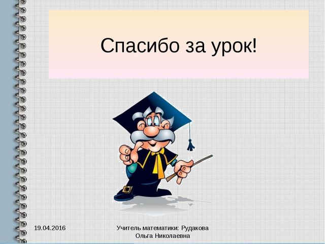 Спасибо за урок! 19.04.2016 Учитель математики: Рудакова Ольга Николаевна Учи...