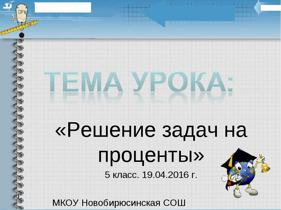 «Решение задач на проценты» 5 класс. 19.04.2016 г. МКОУ Новобирюсинская СОШ 1