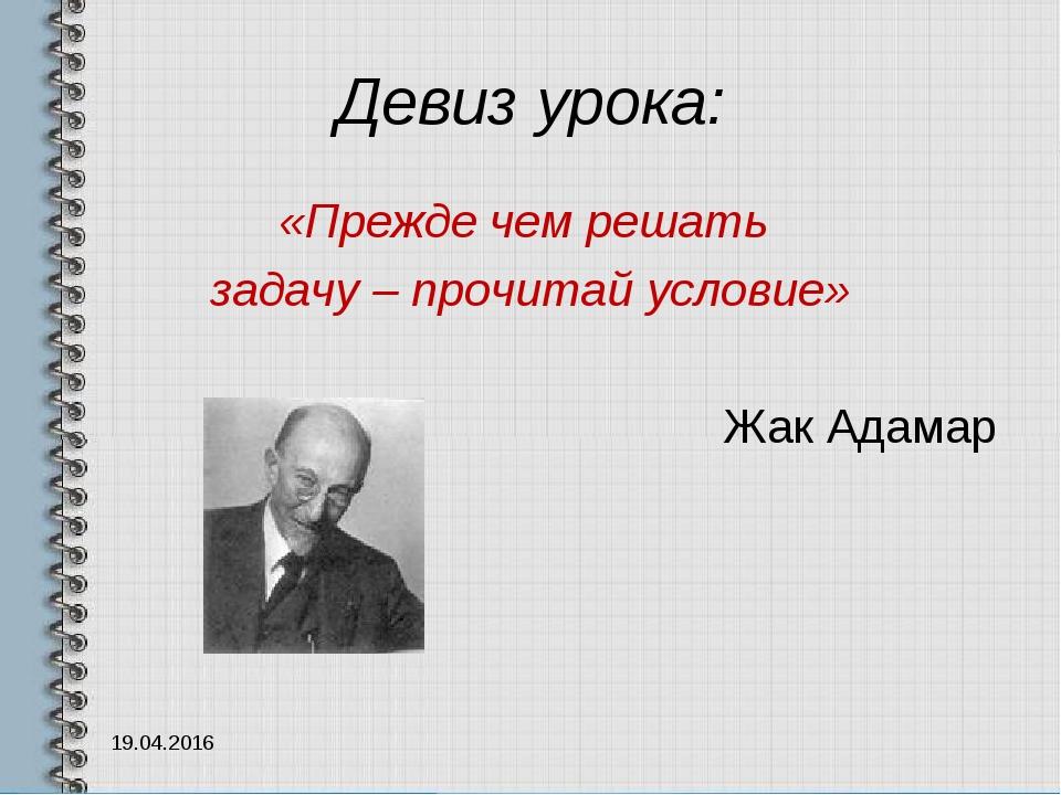 Девиз урока: «Прежде чем решать задачу – прочитай условие» Жак Адамар 19.04.2...