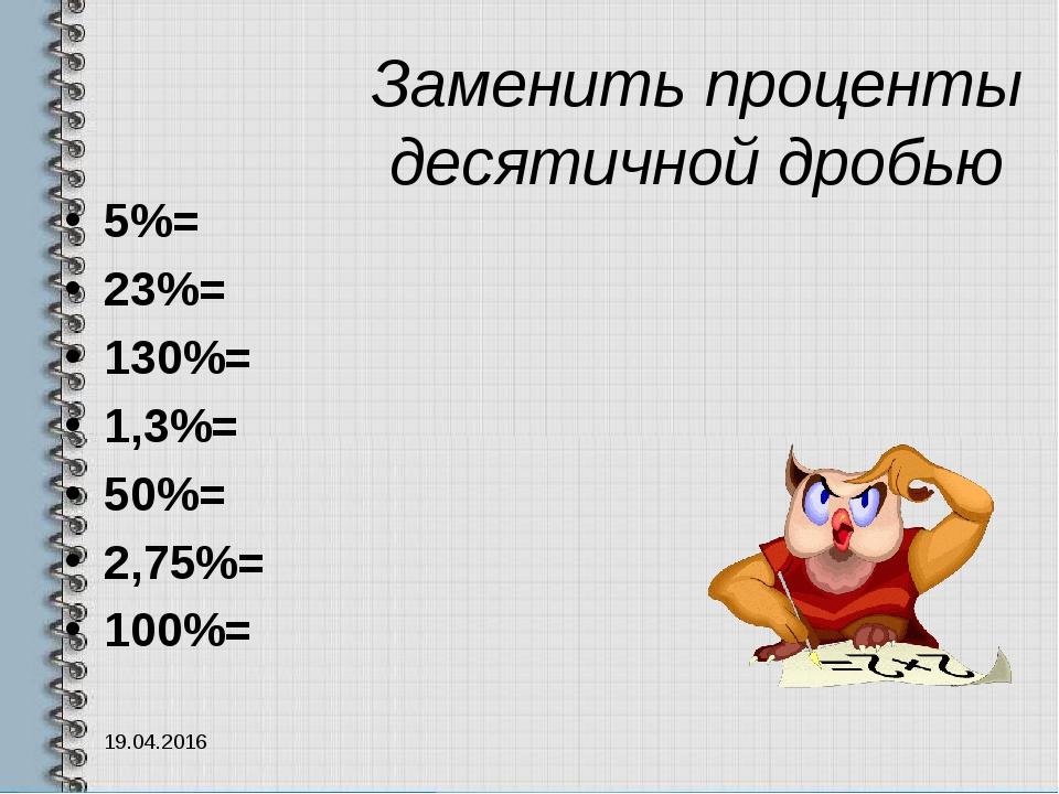Заменить проценты десятичной дробью 5%= 23%= 130%= 1,3%= 50%= 2,75%= 100%= 19...
