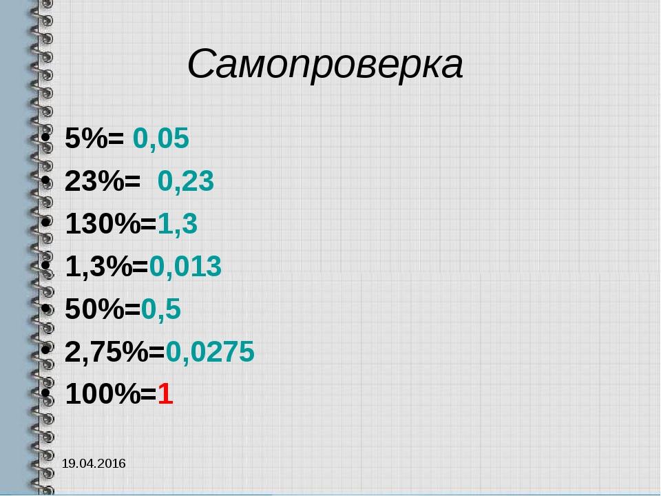 Самопроверка 5%= 0,05 23%= 0,23 130%=1,3 1,3%=0,013 50%=0,5 2,75%=0,0275 100%...