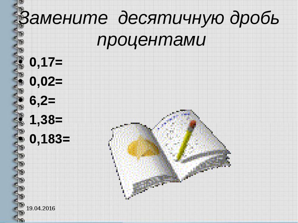 Замените десятичную дробь процентами 0,17= 0,02= 6,2= 1,38= 0,183= 19.04.2016