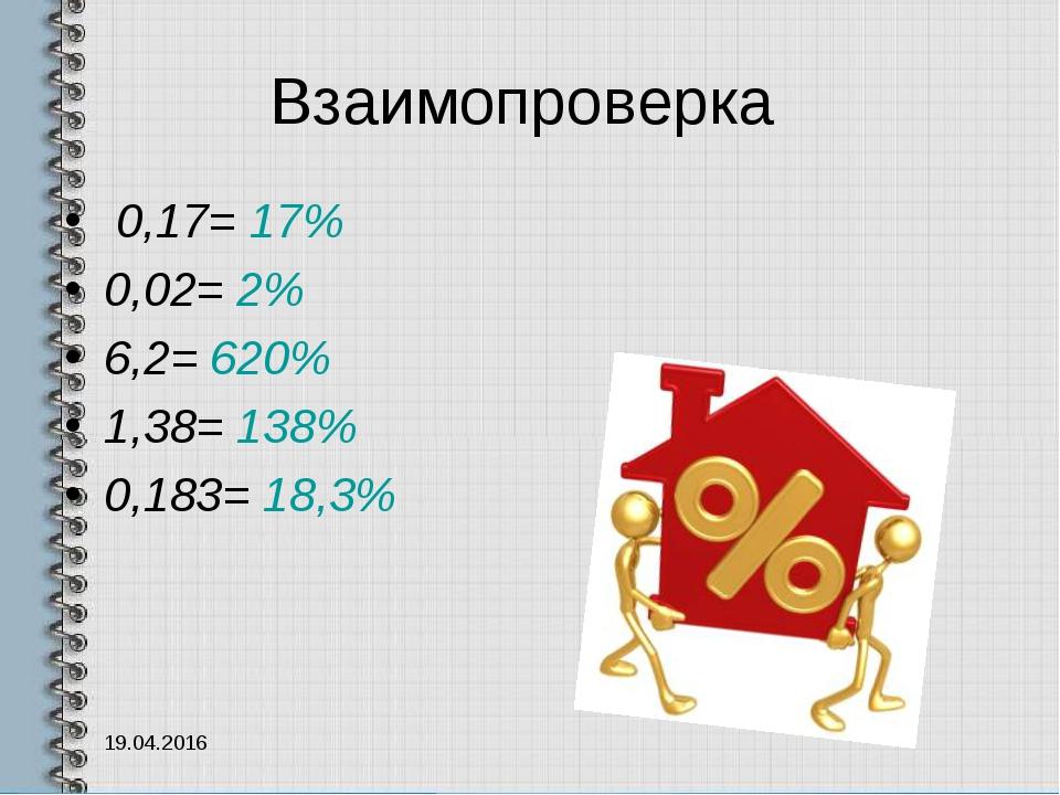 Взаимопроверка 0,17= 17% 0,02= 2% 6,2= 620% 1,38= 138% 0,183= 18,3% 19.04.2016