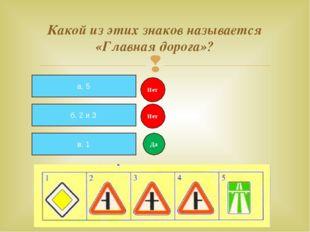 Какой из этих знаков называется «Главная дорога»? а. 5 б. 2 и 3 в. 1 Нет Нет