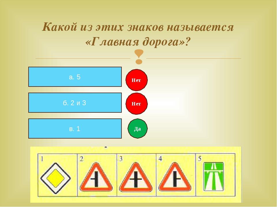 Какой из этих знаков называется «Главная дорога»? а. 5 б. 2 и 3 в. 1 Нет Нет...