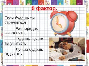 5 фактор. Если будешь ты стремиться Распорядок выполнять, Будешь лучше ты учи