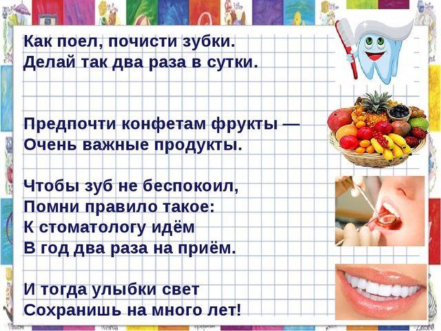 Как поел, почисти зубки. Делай так два раза в сутки. Предпочти конфетам фрук...