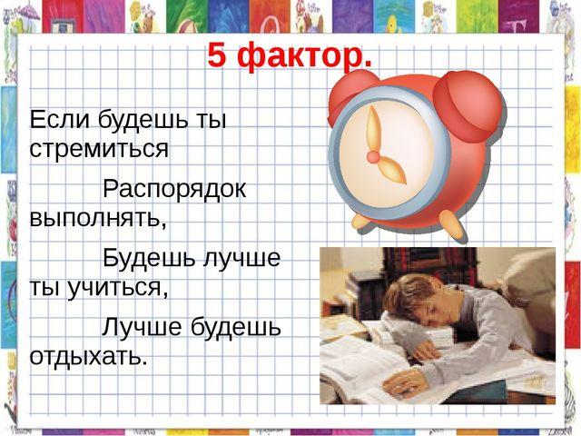 5 фактор. Если будешь ты стремиться Распорядок выполнять, Будешь лучше ты учи...