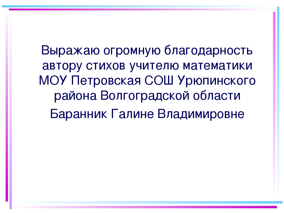 Выражаю огромную благодарность автору стихов учителю математики МОУ Петровск...