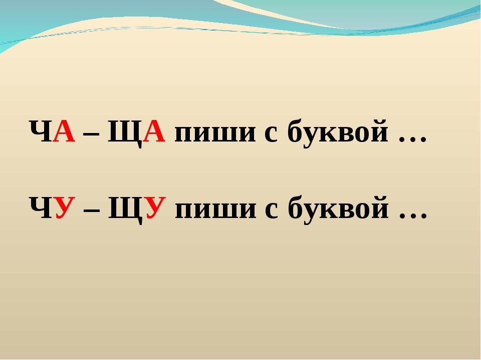 ЧА – ЩА пиши с буквой … ЧУ – ЩУ пиши с буквой …