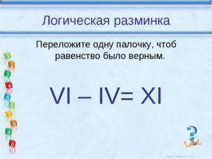 Логическая разминка Переложите одну палочку, чтоб равенство было верным. VI –