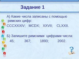 А) Какие числа записаны с помощью римских цифр: CCCXXXIV; MCDX; XXVII; CLXXI