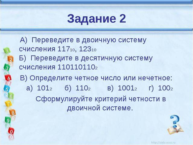 Задание 2 А) Переведите в двоичную систему счисления 11710, 12310 Б) Переведи...
