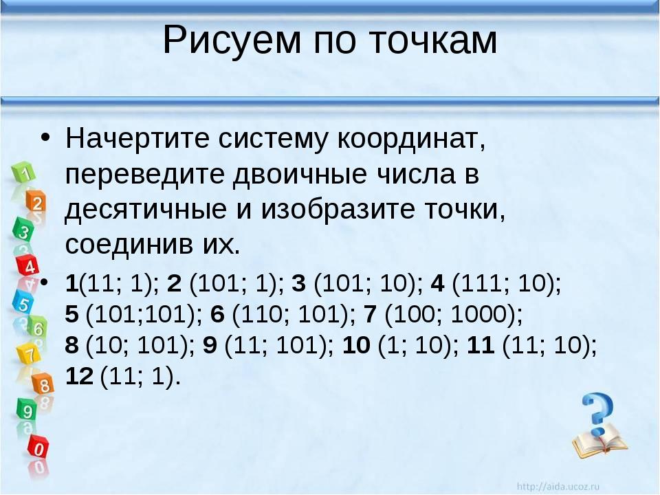 Рисуем по точкам Начертите систему координат, переведите двоичные числа в дес...