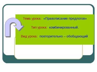 Тема урока: «Правописание предлогов» Тип урока:: комбинированный. Вид урока: